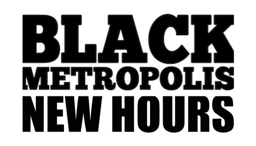 Black Metropolis New Extended Hours
